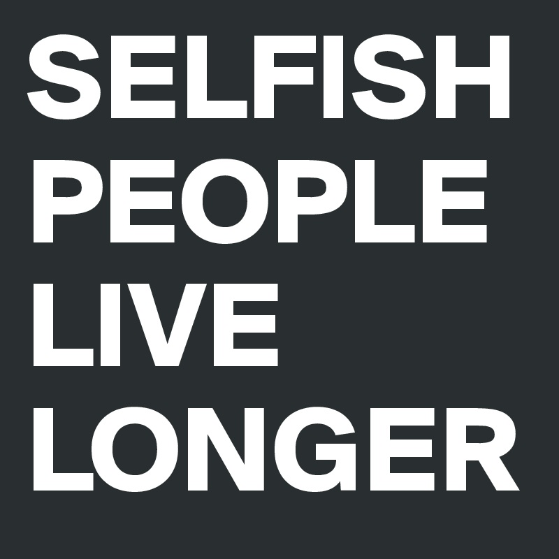 SELFISH-PEOPLE-LIVE-LONGER